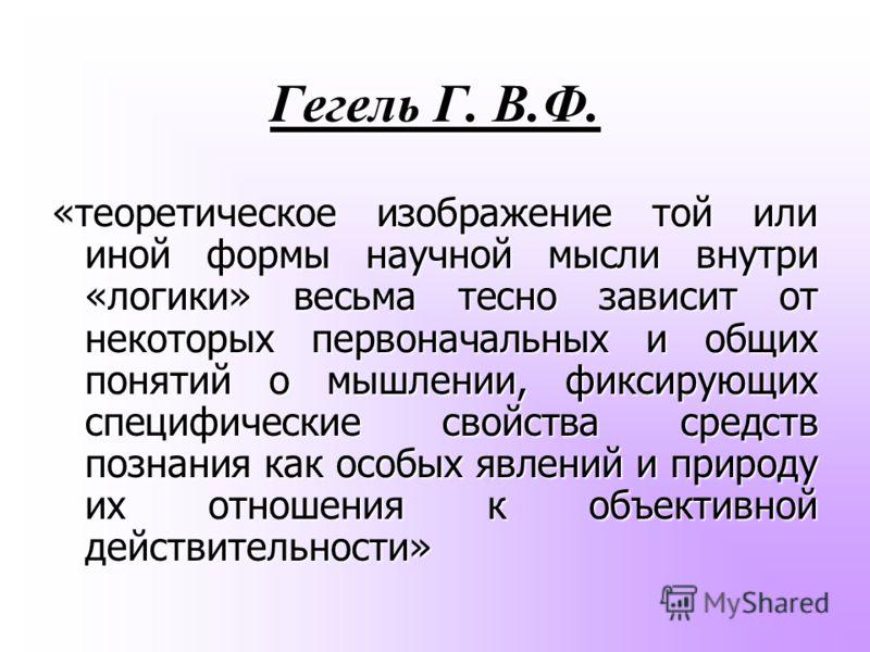 Гегель Г. В.Ф. «теоретическое изображение той или иной формы научной мысли внутри «логики» весьма тесно зависит от некоторых первоначальных и общих понятий о мышлении, фиксирующих специфические свойства средств познания как особых явлений и природу и