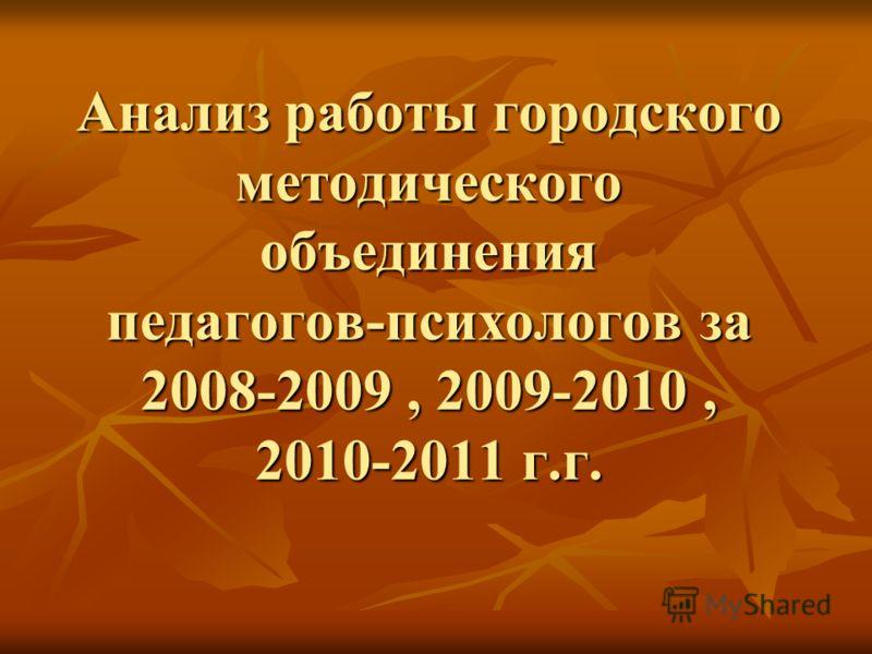 Анализ работы городского методического объединения педагогов-психологов за 2008-2009, 2009-2010, 2010-2011 г.г.