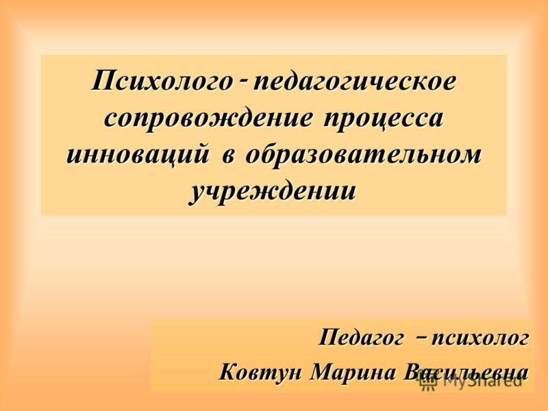 Психолого - педагогическое сопровождение процесса инноваций в образовательном учреждении Педагог – психолог Ковтун Марина Васильевна
