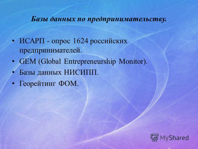 Базы данных по предпринимательству. ИСАРП - опрос 1624 российских предпринимателей. GEM (Global Entrepreneurship Monitor). Базы данных НИСИПП. Георейтинг ФОМ.