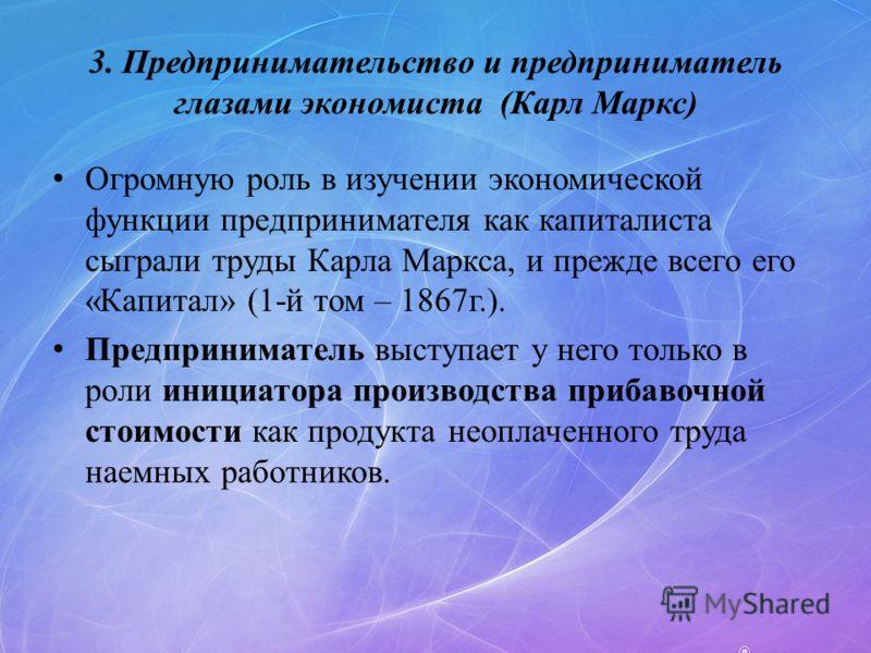 3. Предпринимательство и предприниматель глазами экономиста (Карл Маркс) Огромную роль в изучении экономической функции предпринимателя как капиталиста сыграли труды Карла Маркса, и прежде всего его «Капитал» (1-й том – 1867г.). Предприниматель высту