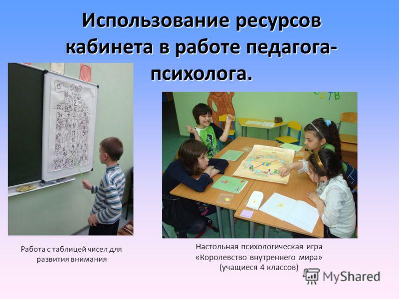 Использование ресурсов кабинета в работе педагога- психолога. Работа с таблицей чисел для развития внимания Настольная психологическая игра «Королевство внутреннего мира» (учащиеся 4 классов)