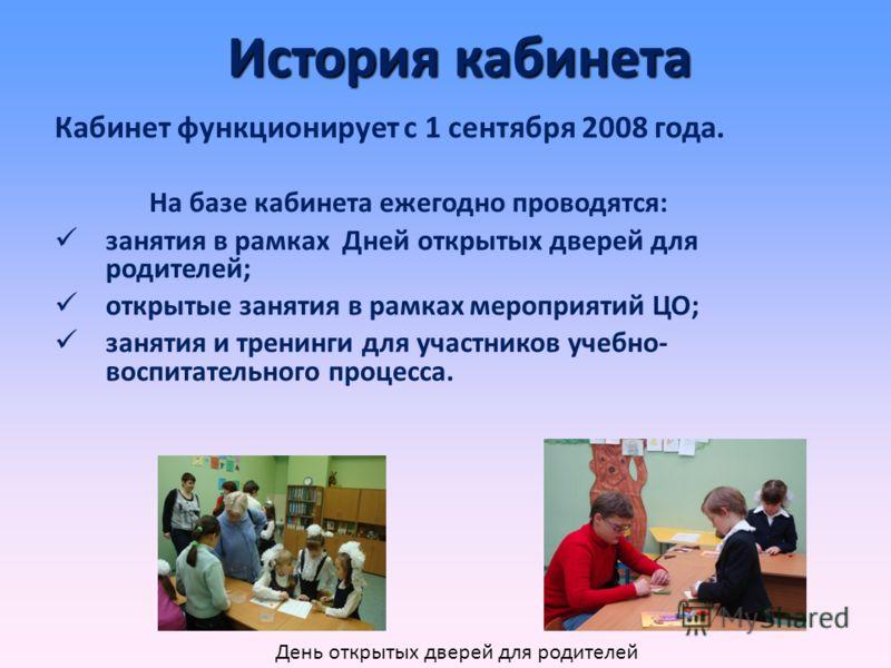 История кабинета Кабинет функционирует с 1 сентября 2008 года. На базе кабинета ежегодно проводятся: занятия в рамках Дней открытых дверей для родителей; открытые занятия в рамках мероприятий ЦО; занятия и тренинги для участников учебно- воспитательн