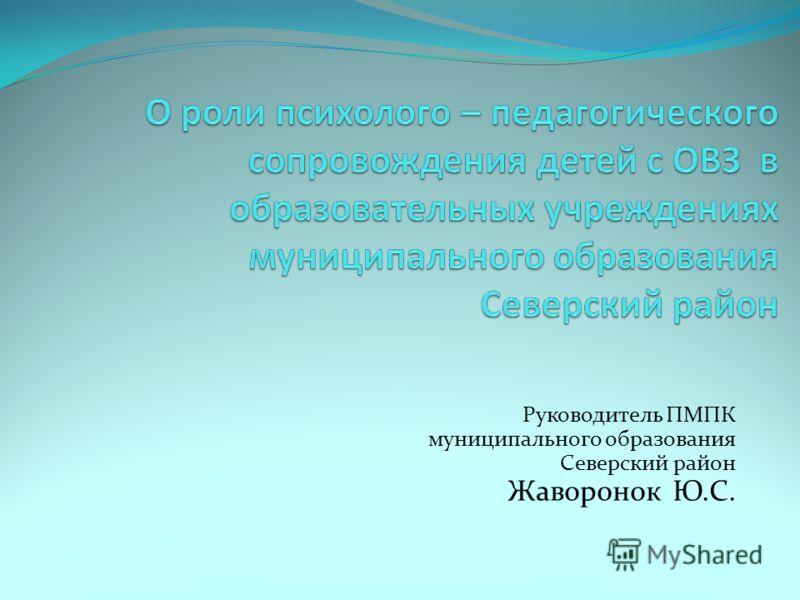 Руководитель ПМПК муниципального образования Северский район Жаворонок Ю.С.