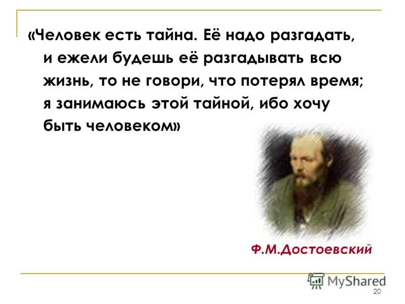 20 «Человек есть тайна. Её надо разгадать, и ежели будешь её разгадывать всю жизнь, то не говори, что потерял время; я занимаюсь этой тайной, ибо хочу быть человеком» Ф.М.Достоевский