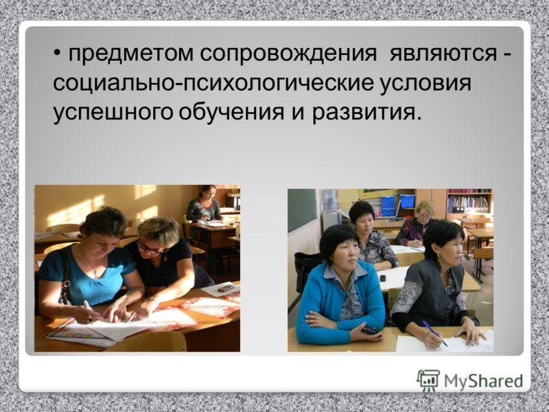 предметом сопровождения являются - социально-психологические условия успешного обучения и развития.