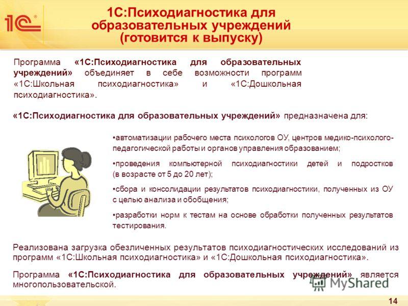 14 1С:Психодиагностика для образовательных учреждений (готовится к выпуску) «1С:Психодиагностика для образовательных учреждений» предназначена для: Реализована загрузка обезличенных результатов психодиагностических исследований из программ «1С:Школьн