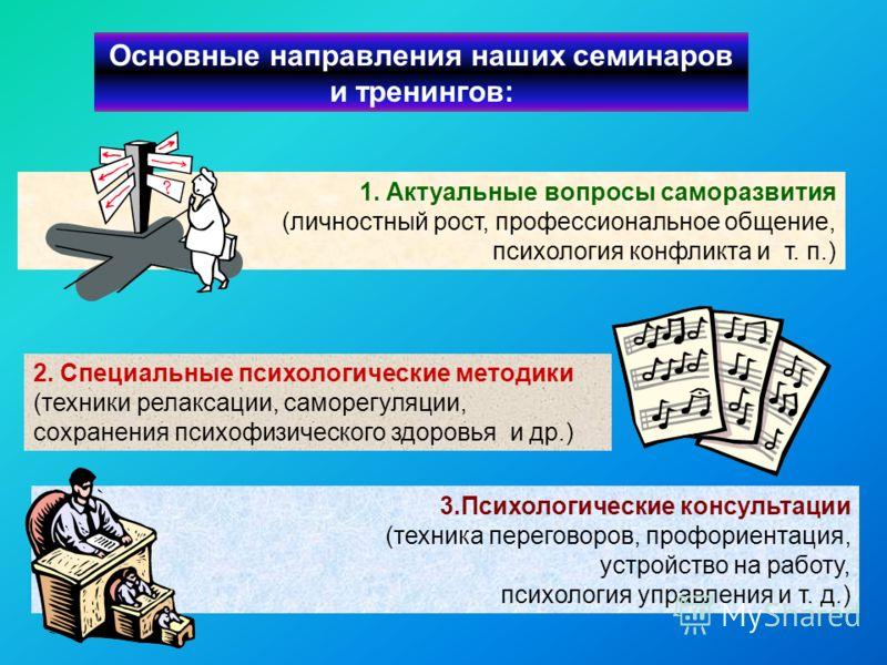 Основные направления наших семинаров и тренингов: 3.Психологические консультации (техника переговоров, профориентация, устройство на работу, психология управления и т. д.) 2. Специальные психологические методики (техники релаксации, саморегуляции, со