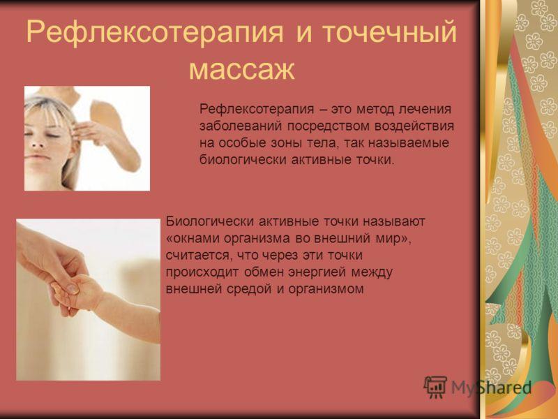 Рефлексотерапия и точечный массаж Рефлексотерапия – это метод лечения заболеваний посредством воздействия на особые зоны тела, так называемые биологически активные точки. Биологически активные точки называют «окнами организма во внешний мир», считает