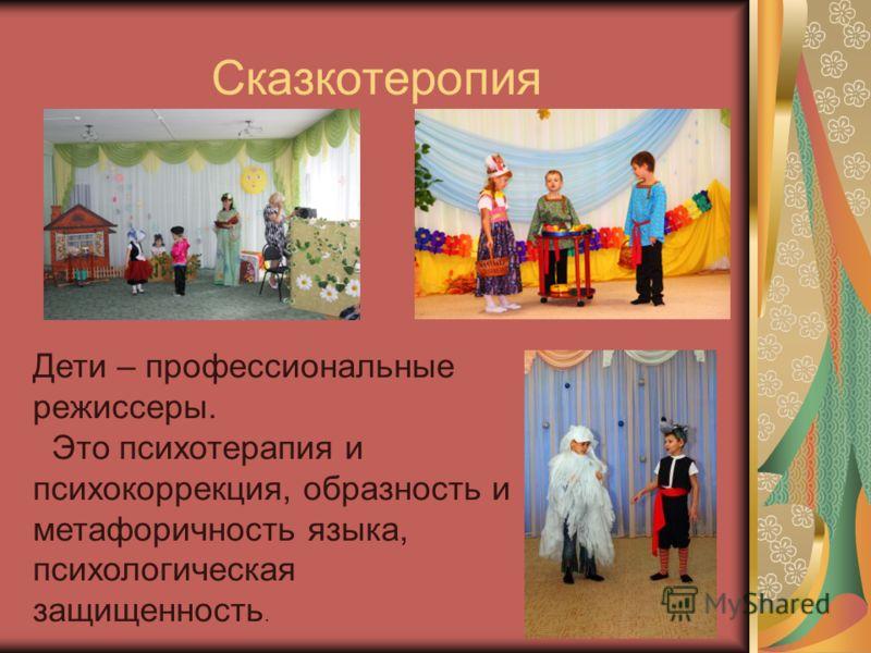 Сказкотеропия Дети – профессиональные режиссеры. Это психотерапия и психокоррекция, образность и метафоричность языка, психологическая защищенность.