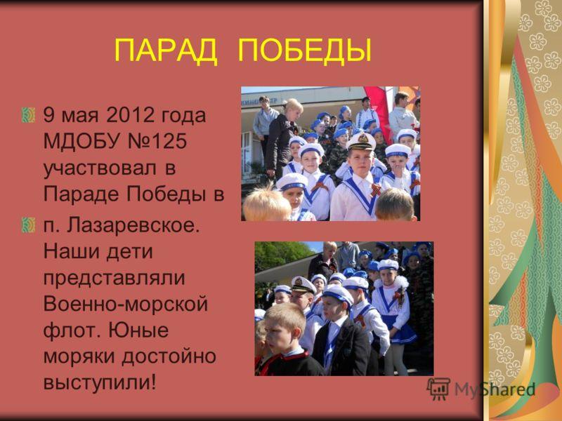 ПАРАД ПОБЕДЫ 9 мая 2012 года МДОБУ 125 участвовал в Параде Победы в п. Лазаревское. Наши дети представляли Военно-морской флот. Юные моряки достойно выступили!