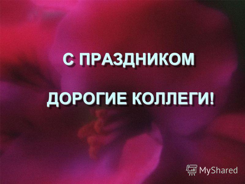 С ПРАЗДНИКОМ ДОРОГИЕ КОЛЛЕГИ!
