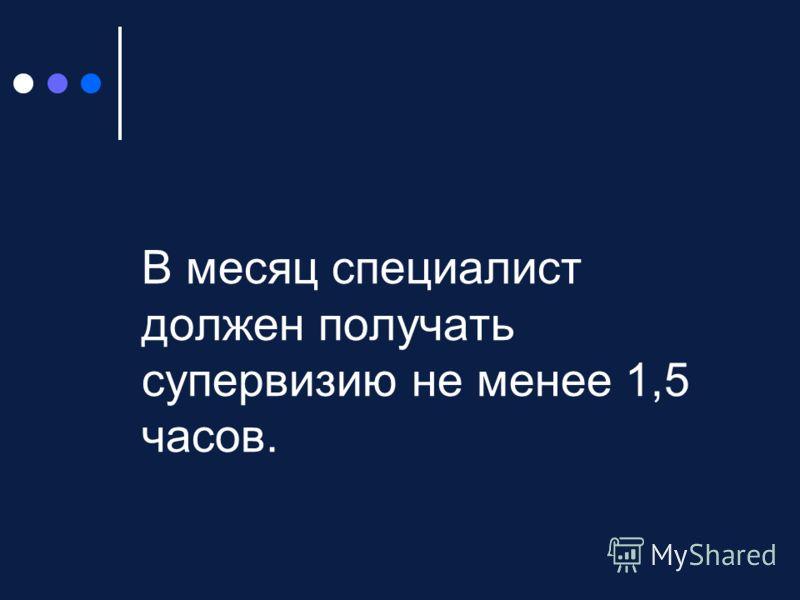 В месяц специалист должен получать супервизию не менее 1,5 часов.