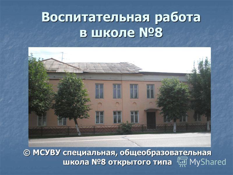 Воспитательная работа в школе 8 © МСУВУ специальная, общеобразовательная школа 8 открытого типа