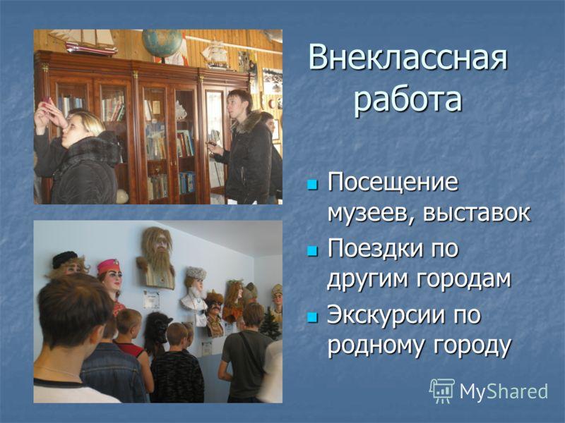 Внеклассная работа Посещение музеев, выставок Посещение музеев, выставок Поездки по другим городам Поездки по другим городам Экскурсии по родному городу Экскурсии по родному городу