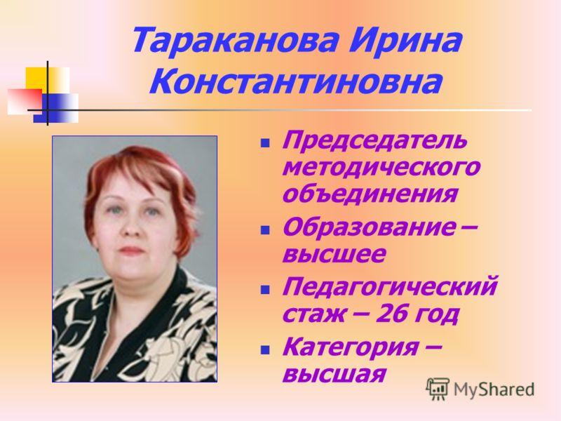 Тараканова Ирина Константиновна Председатель методического объединения Образование – высшее Педагогический стаж – 26 год Категория – высшая