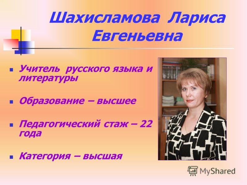 Шахисламова Лариса Евгеньевна Учитель русского языка и литературы Образование – высшее Педагогический стаж – 22 года Категория – высшая