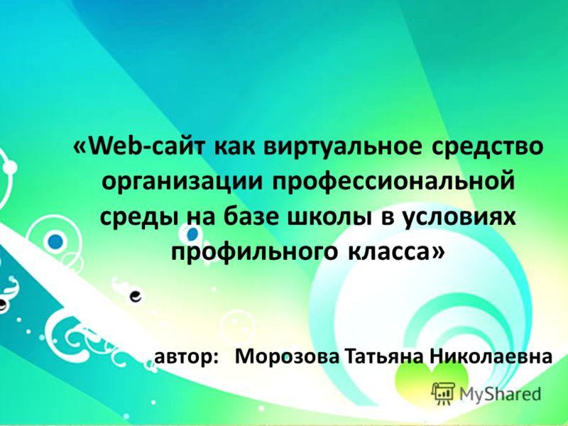 «Web-сайт как виртуальное средство организации профессиональной среды на базе школы в условиях профильного класса» автор: Морозова Татьяна Николаевна