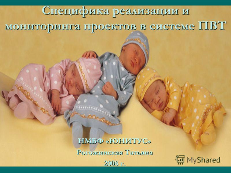 Специфика реализации и мониторинга проектов в системе ПВТ НМБФ «ЮНИТУС» Рогожинская Татьяна 2008 г.