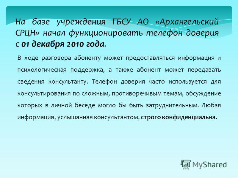На базе учреждения ГБСУ АО «Архангельский СРЦН» начал функционировать телефон доверия с 01 декабря 2010 года. В ходе разговора абоненту может предоставляться информация и психологическая поддержка, а также абонент может передавать сведения консультан