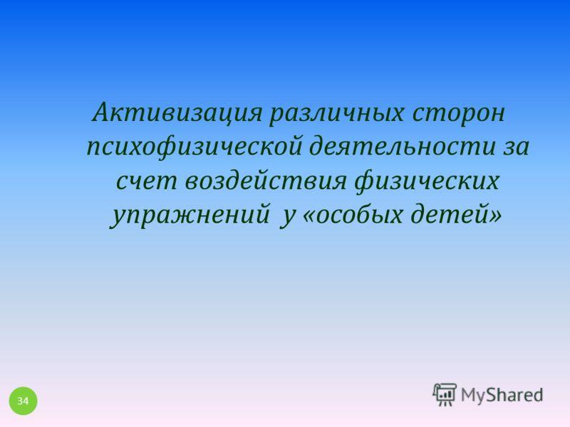 Активизация различных сторон психофизической деятельности за счет воздействия физических упражнений у « особых детей » 34