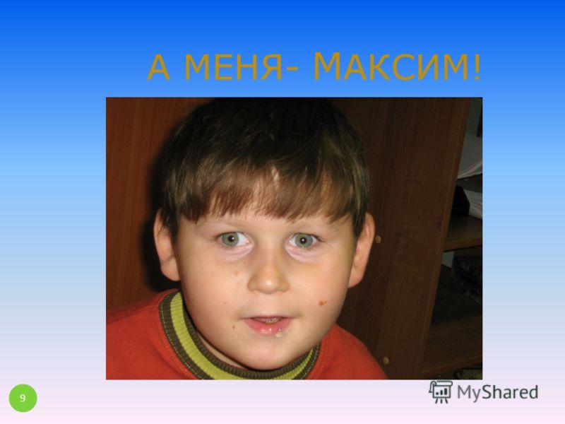 А МЕНЯ- М АКСИМ! 9