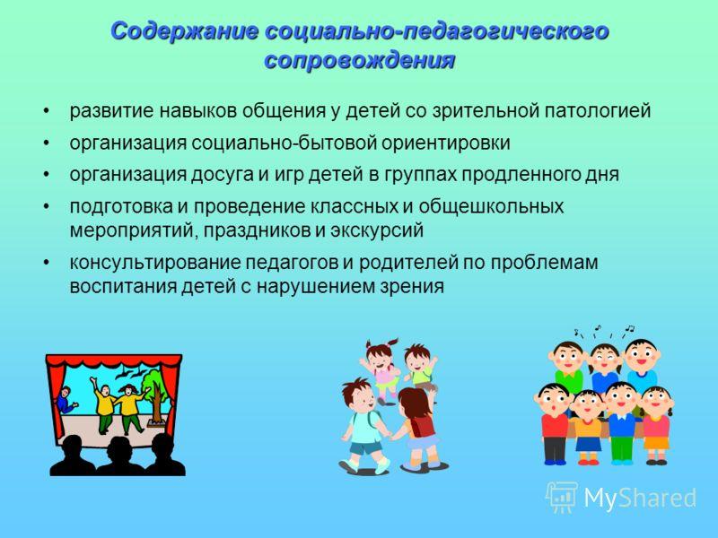 Содержание социально-педагогического сопровождения развитие навыков общения у детей со зрительной патологией организация социально-бытовой ориентировки организация досуга и игр детей в группах продленного дня подготовка и проведение классных и общешк