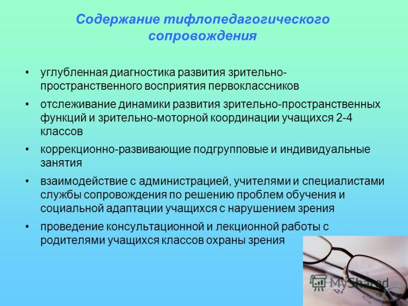 Содержание тифлопедагогического сопровождения углубленная диагностика развития зрительно- пространственного восприятия первоклассников отслеживание динамики развития зрительно-пространственных функций и зрительно-моторной координации учащихся 2-4 кла
