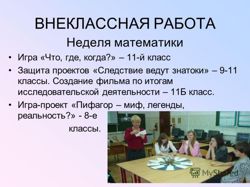 ВНЕКЛАССНАЯ РАБОТА Неделя математики Игра «Что, где, когда?» – 11-й класс Защита проектов «Следствие ведут знатоки» – 9-11 классы. Создание фильма по итогам исследовательской деятельности – 11Б класс. Игра-проект «Пифагор – миф, легенды, реальность?»