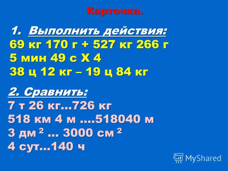 Карточка. 1.Выполнить действия: 69 кг 170 г + 527 кг 266 г 5 мин 49 с Х 4 38 ц 12 кг – 19 ц 84 кг 2. Сравнить 2. Сравнить: 7 т 26 кг…726 кг 518 км 4 м ….518040 м 3 дм 2 … 3000 см 2 4 сут…140 ч