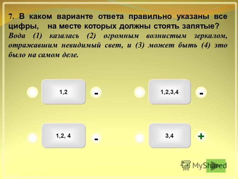 1,2,3,41,2 1,2, 43,4 -- + - 7. В каком варианте ответа правильно указаны все цифры, на месте которых должны стоять запятые? Вода (1) казалась (2) огромным волнистым зеркалом, отражавшим невидимый свет, и (3) может быть (4) это было на самом деле.