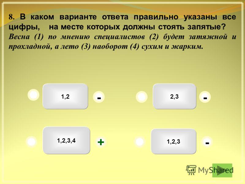 1,22,3 1,2,3 1,2,3,4 - -- + 8. В каком варианте ответа правильно указаны все цифры, на месте которых должны стоять запятые? Весна (1) по мнению специалистов (2) будет затяжной и прохладной, а лето (3) наоборот (4) сухим и жарким.