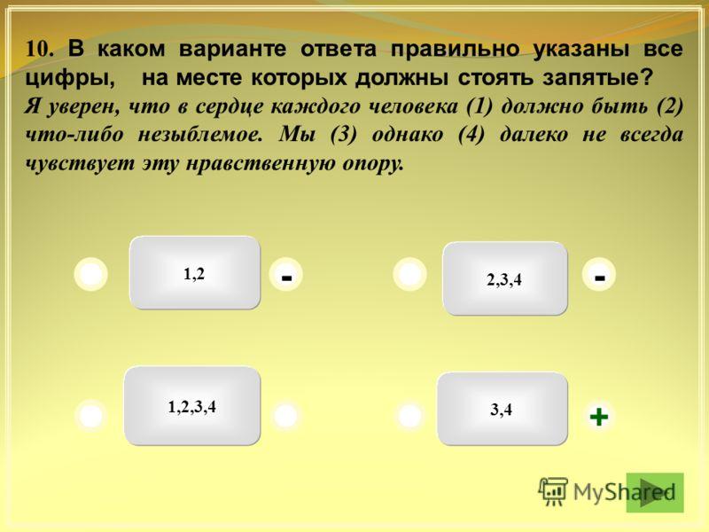 1,2 2,3,4 3,4 1,2,3,4 + -- 10. В каком варианте ответа правильно указаны все цифры, на месте которых должны стоять запятые? Я уверен, что в сердце каждого человека (1) должно быть (2) что-либо незыблемое. Мы (3) однако (4) далеко не всегда чувствует