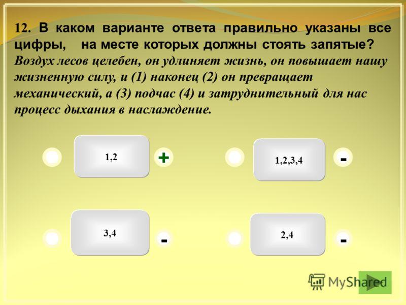 1,2 1,2,3,4 2,4 3,4 - + - - 12. В каком варианте ответа правильно указаны все цифры, на месте которых должны стоять запятые? Воздух лесов целебен, он удлиняет жизнь, он повышает нашу жизненную силу, и (1) наконец (2) он превращает механический, а (3)