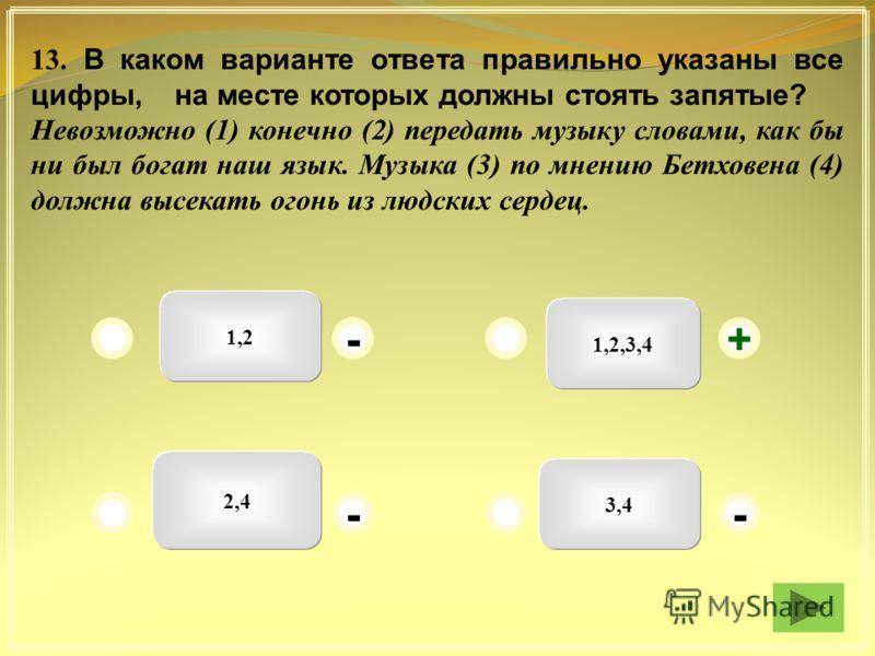 1,2 1,2,3,4 3,4 2,4 - - - + 13. В каком варианте ответа правильно указаны все цифры, на месте которых должны стоять запятые? Невозможно (1) конечно (2) передать музыку словами, как бы ни был богат наш язык. Музыка (3) по мнению Бетховена (4) должна в