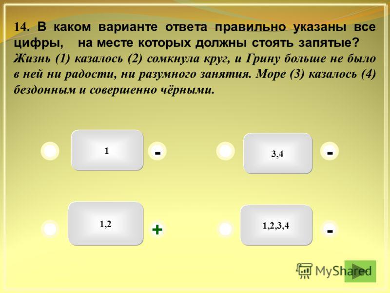 1 3,4 1,2,3,4 1,2 - - + - 14. В каком варианте ответа правильно указаны все цифры, на месте которых должны стоять запятые? Жизнь (1) казалось (2) сомкнула круг, и Грину больше не было в ней ни радости, ни разумного занятия. Море (3) казалось (4) безд