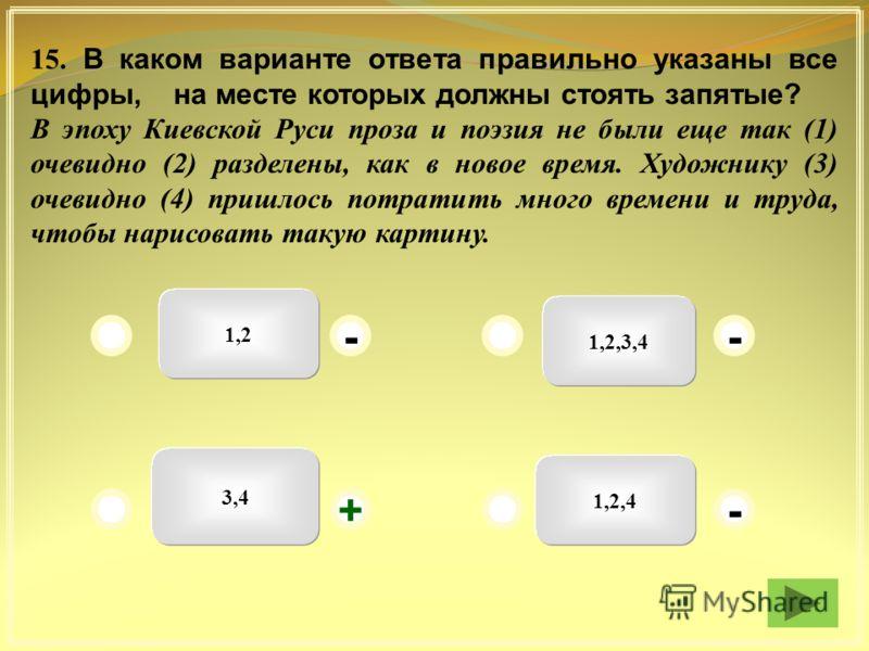 1,2 1,2,3,4 1,2,4 3,4 - - + - 15. В каком варианте ответа правильно указаны все цифры, на месте которых должны стоять запятые? В эпоху Киевской Руси проза и поэзия не были еще так (1) очевидно (2) разделены, как в новое время. Художнику (3) очевидно