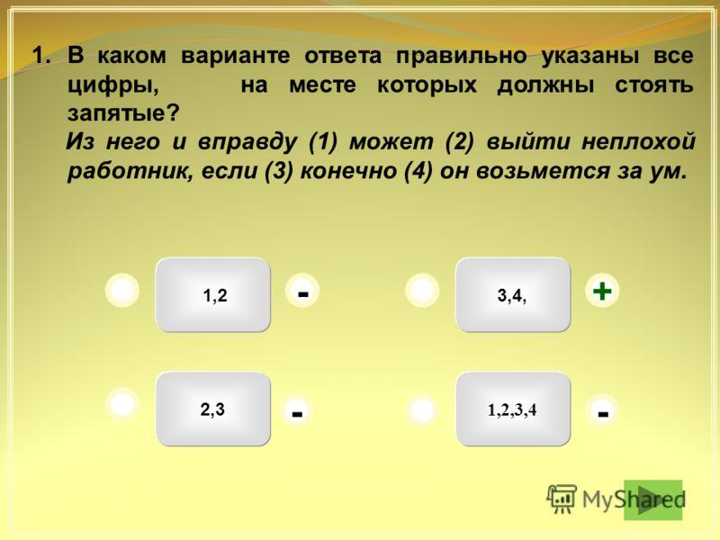 3,4, 1,2,3,4 1,2 2,3 + - - - 1.В каком варианте ответа правильно указаны все цифры, на месте которых должны стоять запятые? Из него и вправду (1) может (2) выйти неплохой работник, если (3) конечно (4) он возьмется за ум.