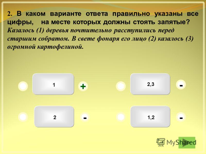 1,2 2,3 1 2 + - -- 2. В каком варианте ответа правильно указаны все цифры, на месте которых должны стоять запятые? Казалось (1) деревья почтительно расступились перед старшим собратом. В свете фонаря его лицо (2) казалось (3) огромной картофелиной.