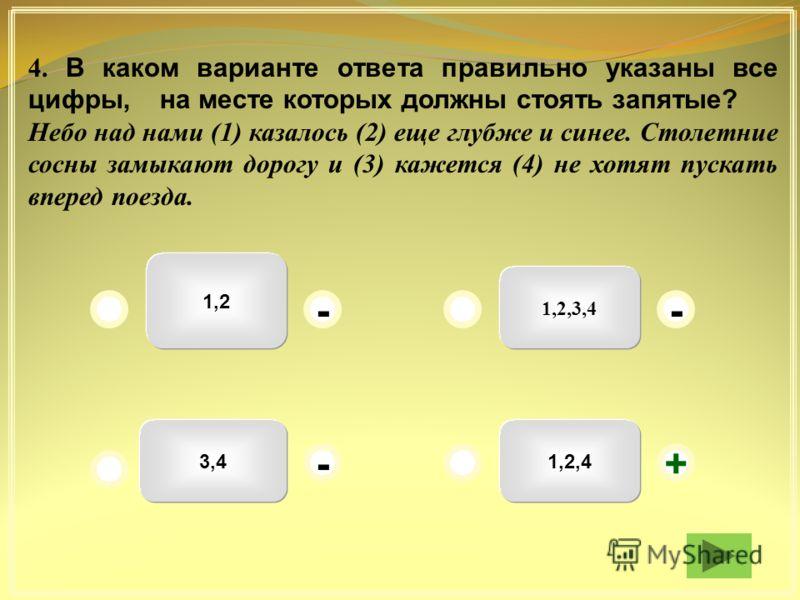 1,2,3,4 1,2 3,41,2,4 -- +- 4. В каком варианте ответа правильно указаны все цифры, на месте которых должны стоять запятые? Небо над нами (1) казалось (2) еще глубже и синее. Столетние сосны замыкают дорогу и (3) кажется (4) не хотят пускать вперед по