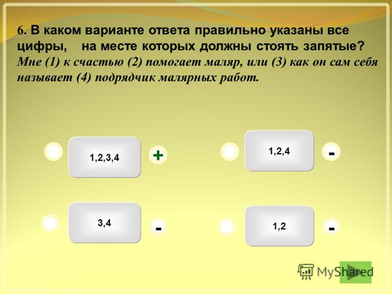 1,2,3,4 1,2,4 1,2 3,4 - - + - 6. В каком варианте ответа правильно указаны все цифры, на месте которых должны стоять запятые? Мне (1) к счастью (2) помогает маляр, или (3) как он сам себя называет (4) подрядчик малярных работ.