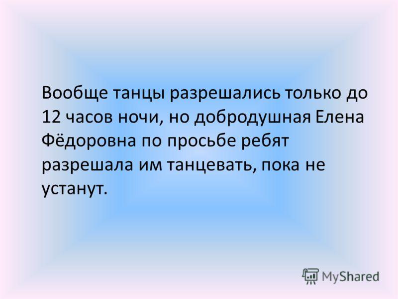 Вообще танцы разрешались только до 12 часов ночи, но добродушная Елена Фёдоровна по просьбе ребят разрешала им танцевать, пока не устанут.