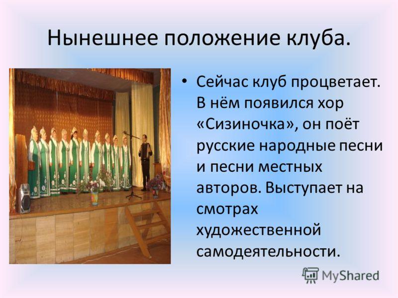 Нынешнее положение клуба. Сейчас клуб процветает. В нём появился хор «Сизиночка», он поёт русские народные песни и песни местных авторов. Выступает на смотрах художественной самодеятельности.