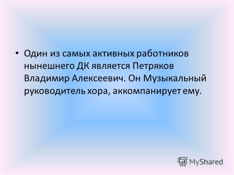Один из самых активных работников нынешнего ДК является Петряков Владимир Алексеевич. Он Музыкальный руководитель хора, аккомпанирует ему.