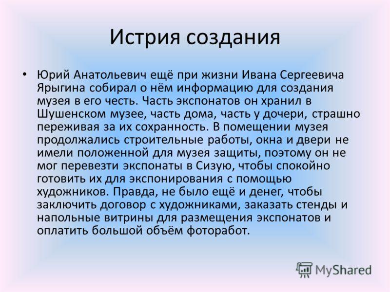 Истрия создания Юрий Анатольевич ещё при жизни Ивана Сергеевича Ярыгина собирал о нём информацию для создания музея в его честь. Часть экспонатов он хранил в Шушенском музее, часть дома, часть у дочери, страшно переживая за их сохранность. В помещени