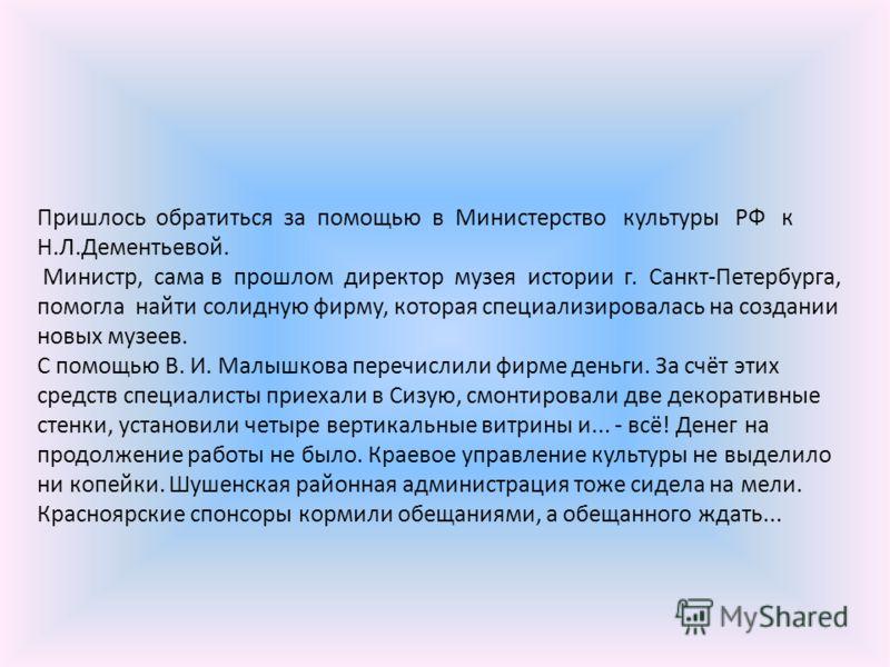 Пришлось обратиться за помощью в Министерство культуры РФ к Н.Л.Дементьевой. Министр, сама в прошлом директор музея истории г. Санкт-Петербурга, помогла найти солидную фирму, которая специализировалась на создании новых музеев. С помощью В. И. Малышк
