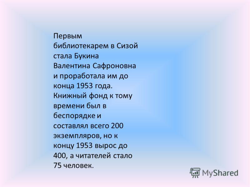 Первым библиотекарем в Сизой стала Букина Валентина Сафроновна и проработала им до конца 1953 года. Книжный фонд к тому времени был в беспорядке и составлял всего 200 экземпляров, но к концу 1953 вырос до 400, а читателей стало 75 человек.