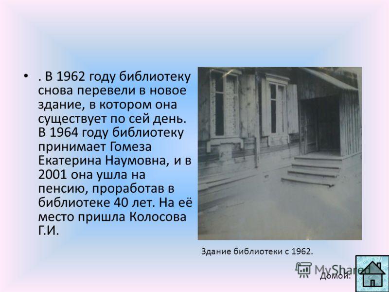 . В 1962 году библиотеку снова перевели в новое здание, в котором она существует по сей день. В 1964 году библиотеку принимает Гомеза Екатерина Наумовна, и в 2001 она ушла на пенсию, проработав в библиотеке 40 лет. На её место пришла Колосова Г.И. Зд