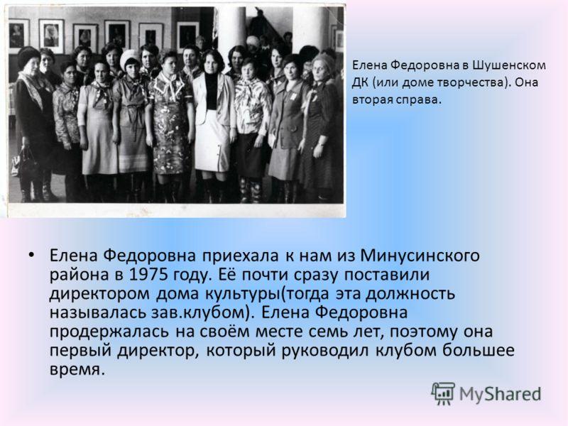 Елена Федоровна приехала к нам из Минусинского района в 1975 году. Её почти сразу поставили директором дома культуры(тогда эта должность называлась зав.клубом). Елена Федоровна продержалась на своём месте семь лет, поэтому она первый директор, которы