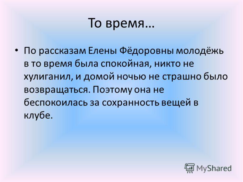 То время… По рассказам Елены Фёдоровны молодёжь в то время была спокойная, никто не хулиганил, и домой ночью не страшно было возвращаться. Поэтому она не беспокоилась за сохранность вещей в клубе.